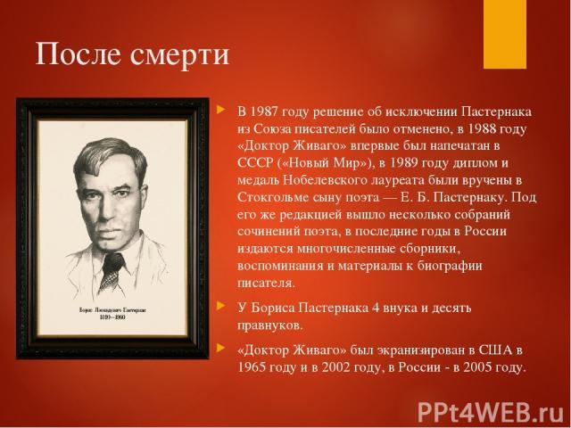 После смерти В 1987 году решение об исключении Пастернака из Союза писателей было отменено, в 1988 году «Доктор Живаго» впервые был напечатан в СССР («Новый Мир»), в 1989 году диплом и медаль Нобелевского лауреата были вручены в Стокгольме сыну поэт…