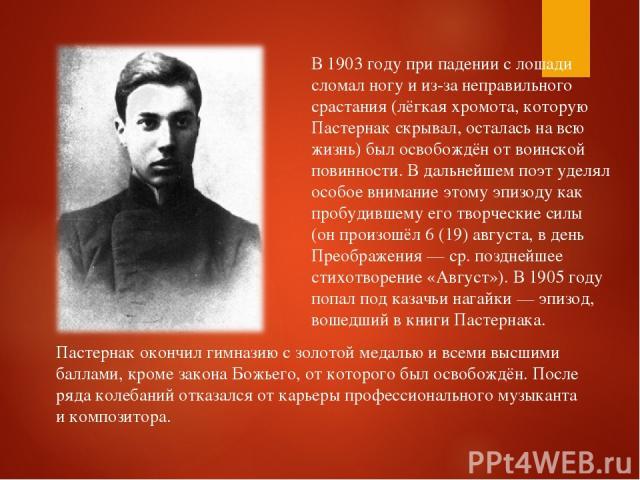 В 1903 году при падении с лошади сломал ногу и из-за неправильного срастания (лёгкая хромота, которую Пастернак скрывал, осталась на всю жизнь) был освобождён от воинской повинности. В дальнейшем поэт уделял особое внимание этому эпизоду как пробуди…