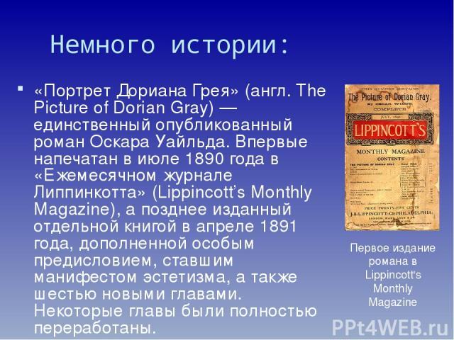 Немного истории: «Портре т До риана Грея» (англ. The Picture of Dorian Gray) — единственный опубликованный роман Оскара Уайльда. Впервые напечатан в июле 1890 года в «Ежемесячном журнале Липпинкотта» (Lippincott's Monthly Magazine), а позднее изданн…
