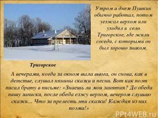 Утром и днем Пушкин обычно работал, потом уезжал верхом или уходил в село Тригор