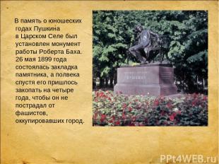 В память оюношеских годах Пушкина вЦарском Селе был установлен монумент работы