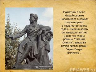 Памятник вселе Михайловском напоминает осамых плодотворных втворчестве поэта