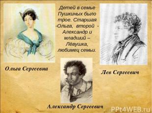 Детей в семье Пушкиных было трое. Старшая -Ольга, второй - Александр и младший –