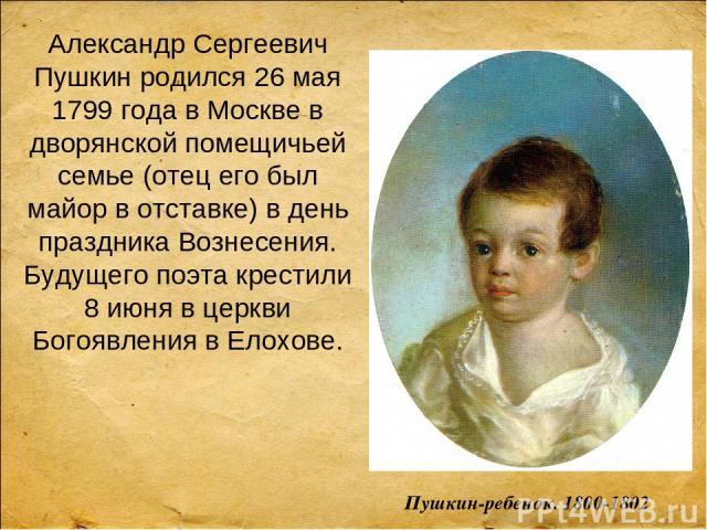 Александр Сергеевич Пушкин родился 26 мая 1799 года в Москве в дворянской помещичьей семье (отец его был майор в отставке) в день праздника Вознесения. Будущего поэта крестили 8 июня в церкви Богоявления в Елохове. Пушкин-ребенок. 1800-1802