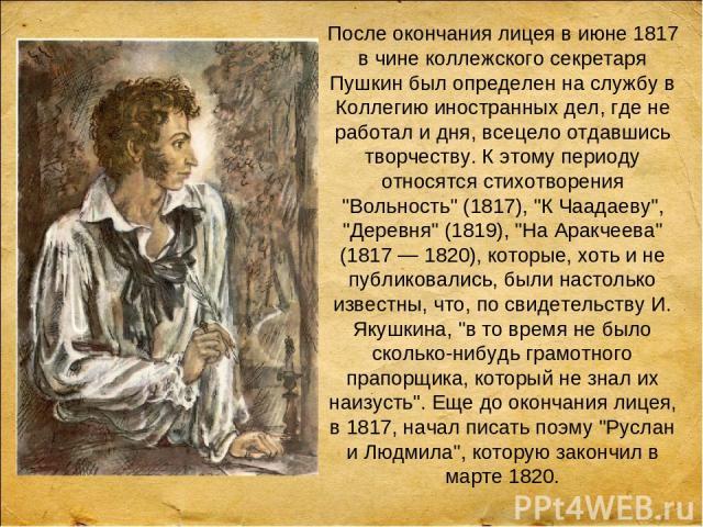 После окончания лицея в июне 1817 в чине коллежского секретаря Пушкин был определен на службу в Коллегию иностранных дел, где не работал и дня, всецело отдавшись творчеству. К этому периоду относятся стихотворения