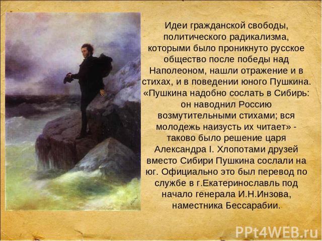 Идеи гражданской свободы, политического радикализма, которыми было проникнуто русское общество после победы над Наполеоном, нашли отражение и в стихах, и в поведении юного Пушкина. «Пушкина надобно сослать в Сибирь: он наводнил Россию возмутительным…