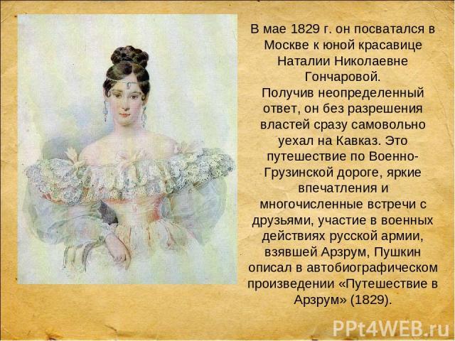 В мае 1829 г. он посватался в Москве к юной красавице Наталии Николаевне Гончаровой. Получив неопределенный ответ, он без разрешения властей сразу самовольно уехал на Кавказ. Это путешествие по Военно-Грузинской дороге, яркие впечатления и многочисл…