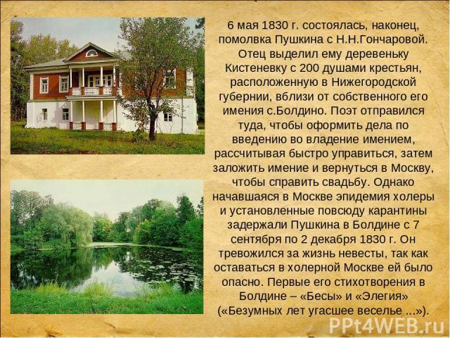 6 мая 1830 г. состоялась, наконец, помолвка Пушкина с Н.Н.Гончаровой. Отец выделил ему деревеньку Кистеневку с 200 душами крестьян, расположенную в Нижегородской губернии, вблизи от собственного его имения с.Болдино. Поэт отправился туда, чтобы офор…