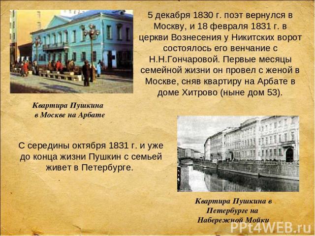 5 декабря 1830 г. поэт вернулся в Москву, и 18 февраля 1831 г. в церкви Вознесения у Никитских ворот состоялось его венчание с Н.Н.Гончаровой. Первые месяцы семейной жизни он провел с женой в Москве, сняв квартиру на Арбате в доме Хитрово (ныне дом …