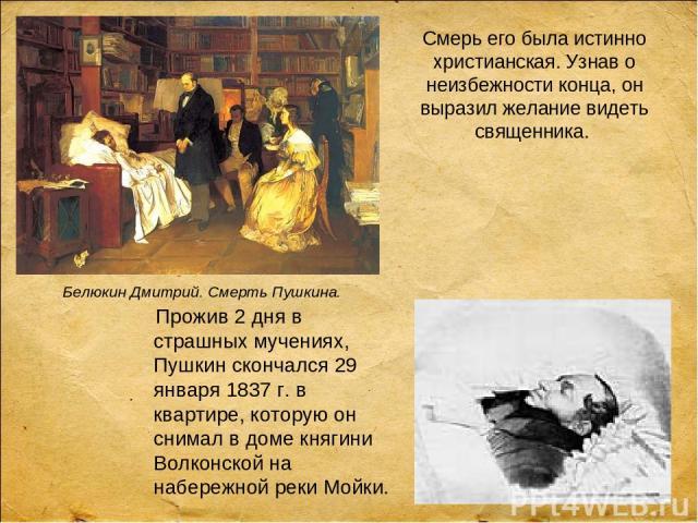 Прожив 2 дня в страшных мучениях, Пушкин скончался 29 января 1837 г. в квартире, которую он снимал в доме княгини Волконской на набережной реки Мойки. Смерь его была истинно христианская. Узнав о неизбежности конца, он выразил желание видеть священн…