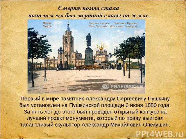 Смерть поэта стала началом его бессмертной славы на земле. Первый в мире памятник Александру Сергеевичу Пушкину был установлен на Пушкинской площади 6 июня 1880 года. За пять лет до этого был проведен открытый конкурс на лучший проект монумента, кот…