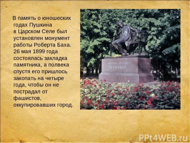 В память оюношеских годах Пушкина вЦарском Селе был установлен монумент работы Роберта Баха. 26 мая 1899 года состоялась закладка памятника, аполвека спустя его пришлось закопать на четыре года, чтобы он не пострадал от фашистов, оккупировавших город.