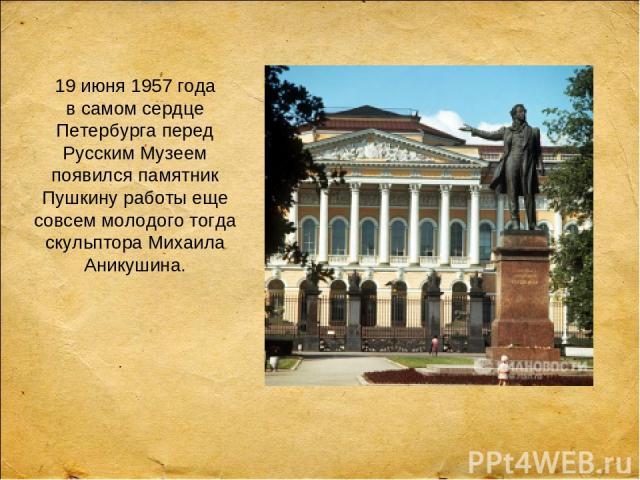 19 июня 1957 года всамом сердце Петербурга перед Русским Музеем появился памятник Пушкину работы еще совсем молодого тогда скульптора Михаила Аникушина.