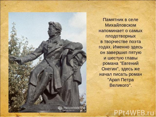Памятник вселе Михайловском напоминает осамых плодотворных втворчестве поэта годах. Именно здесь он завершил пятую ишестую главы романа