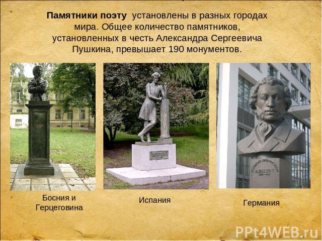 Памятники поэтуустановлены в разных городах мира. Общее количество памятников, установленных в честь Александра Сергеевича Пушкина, превышает 190 монументов. Испания Босния и Герцеговина Германия