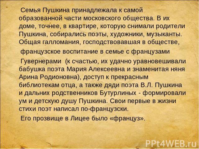 Семья Пушкина принадлежала к самой образованной части московского общества. В их доме, точнее, в квартире, которую снимали родители Пушкина, собирались поэты, художники, музыканты. Общая галломания, господствовавшая в обществе, французское воспитани…