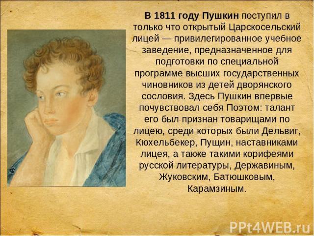 В 1811 году Пушкинпоступил в только что открытый Царскосельский лицей — привилегированное учебное заведение, предназначенное для подготовки по специальной программе высших государственных чиновников из детей дворянского сословия. Здесь Пушкин вперв…