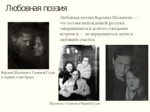 Любовная поэзия Любовная поэзия Варлама Шаламова — это поэзия вынужденной разлук