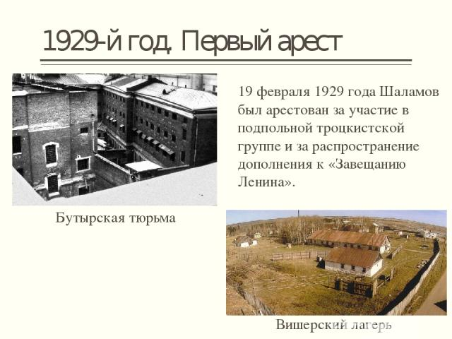 1929-й год. Первый арест 19 февраля1929 годаШаламов был арестован за участие в подпольнойтроцкистской группе и за распространение дополнения к «Завещанию Ленина». Бутырская тюрьма Вишерский лагерь