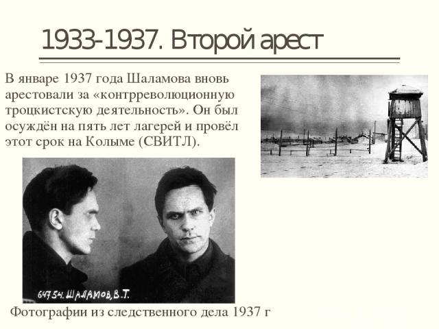 1933-1937. Второй арест В январе1937 годаШаламова вновь арестовали за «контрреволюционную троцкистскую деятельность». Он был осуждён на пять лет лагерей и провёл этот срок наКолыме(СВИТЛ). Фотографии из следственного дела 1937 г