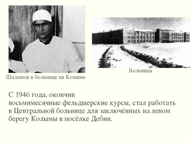 С 1946 года, окончив восьмимесячныефельдшерскиекурсы, стал работать вЦентральной больнице для заключённыхна левом берегуКолымыв посёлкеДебин. Шаламов в больнице на Колыме Больница