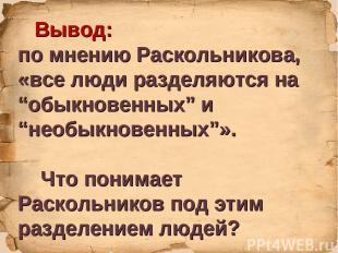 """Вывод: по мнению Раскольникова, «все люди разделяются на """"обыкновенных"""" и """"необы"""