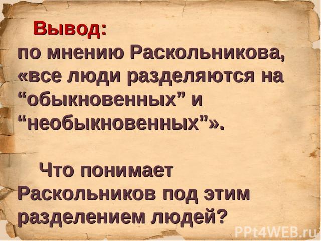 """Вывод: по мнению Раскольникова, «все люди разделяются на """"обыкновенных"""" и """"необыкновенных""""». Что понимает Раскольников под этим разделением людей?"""