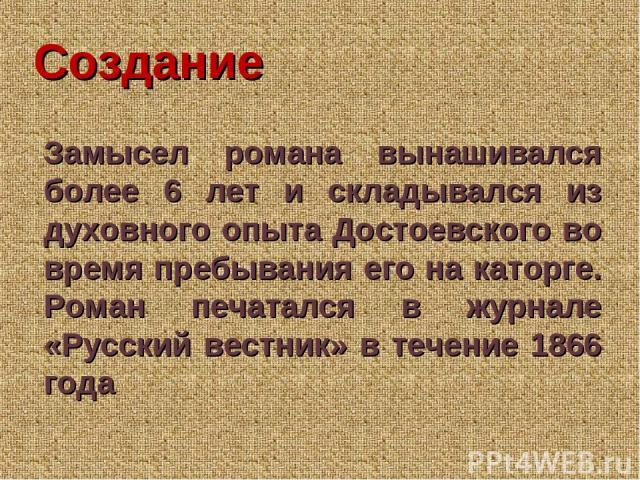 Создание Замысел романа вынашивался более 6 лет и складывался из духовного опыта Достоевского во время пребывания его на каторге. Роман печатался в журнале «Русский вестник» в течение 1866 года