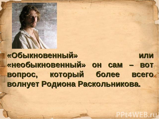 «Обыкновенный» или «необыкновенный» он сам – вот вопрос, который более всего волнует Родиона Раскольникова.