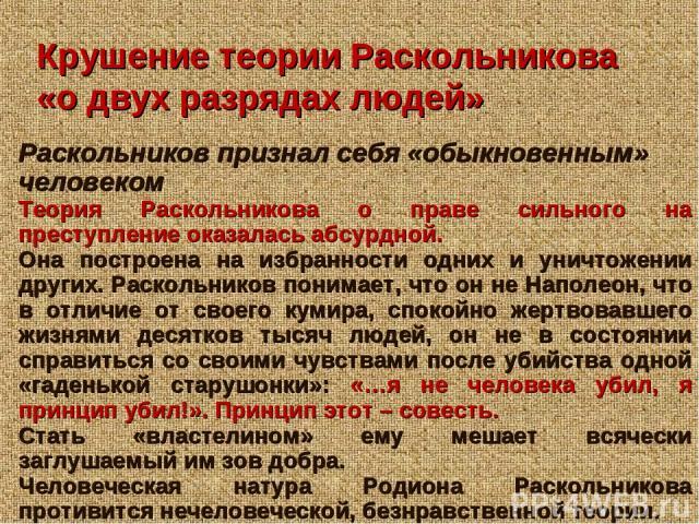 Крушение теории Раскольникова «о двух разрядах людей» Раскольников признал себя «обыкновенным» человеком Теория Раскольникова о праве сильного на преступление оказалась абсурдной. Она построена на избранности одних и уничтожении других. Раскольников…