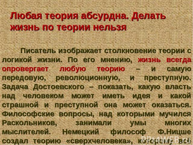 Любая теория абсурдна. Делать жизнь по теории нельзя Писатель изображает столкновение теории с логикой жизни. По его мнению, жизнь всегда опровергает любую теорию – и самую передовую, революционную, и преступную. Задача Достоевского – показать, каку…