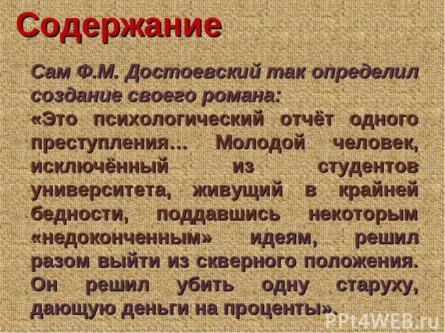 Сам Ф.М. Достоевский так определил создание своего романа: «Это психологический отчёт одного преступления… Молодой человек, исключённый из студентов университета, живущий в крайней бедности, поддавшись некоторым «недоконченным» идеям, решил разом вы…