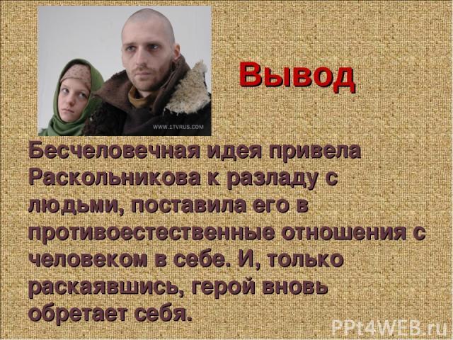 Вывод Бесчеловечная идея привела Раскольникова к разладу с людьми, поставила его в противоестественные отношения с человеком в себе. И, только раскаявшись, герой вновь обретает себя.