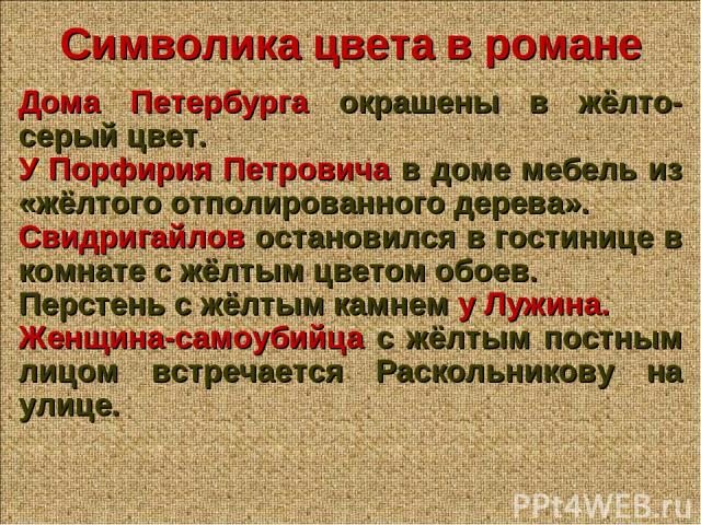 Символика цвета в романе Дома Петербурга окрашены в жёлто-серый цвет. У Порфирия Петровича в доме мебель из «жёлтого отполированного дерева». Свидригайлов остановился в гостинице в комнате с жёлтым цветом обоев. Перстень с жёлтым камнем у Лужина. Же…