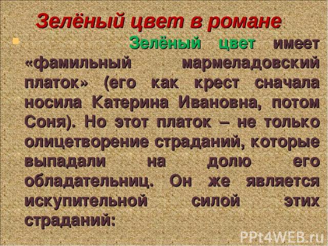 Зелёный цвет имеет «фамильный мармеладовский платок» (его как крест сначала носила Катерина Ивановна, потом Соня). Но этот платок – не только олицетворение страданий, которые выпадали на долю его обладательниц. Он же является искупительной силой эти…