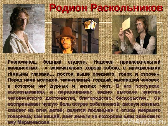 Родион Раскольников Разночинец, бедный студент. Наделен привлекательной внешностью: « замечательно хорош собою, с прекрасными тёмными глазами… ростом выше среднего, тонок и строен». Перед нами молодой, талантливый, гордый, мыслящий человек, в которо…
