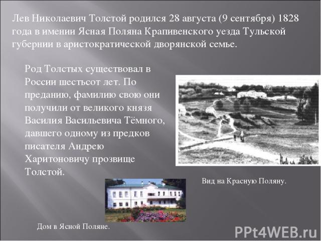 Лев Николаевич Толстой родился 28 августа (9 сентября) 1828 года в имении Ясная Поляна Крапивенского уезда Тульской губернии в аристократической дворянской семье. Вид на Красную Поляну. Дом в Ясной Поляне. Род Толстых существовал в России шестьсот л…