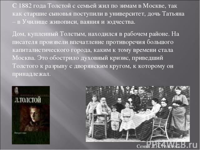 С 1882 года Толстой с семьей жил по зимам в Москве, так как старшие сыновья поступили в университет, дочь Татьяна – в Училище живописи, ваяния и зодчества. Дом, купленный Толстым, находился в рабочем районе. На писателя произвели впечатление противо…
