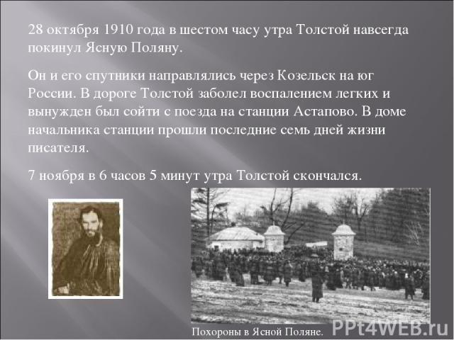 28 октября 1910 года в шестом часу утра Толстой навсегда покинул Ясную Поляну. Он и его спутники направлялись через Козельск на юг России. В дороге Толстой заболел воспалением легких и вынужден был сойти с поезда на станции Астапово. В доме начальни…