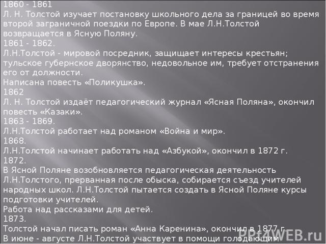 1860 - 1861 Л. Н. Толстой изучает постановку школьного дела за границей во время второй заграничной поездки по Европе. В мае Л.Н.Толстой возвращается в Ясную Поляну. 1861 - 1862. Л.Н.Толстой - мировой посредник, защищает интересы крестьян; тульское …