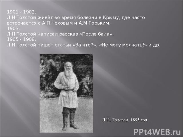 1901 - 1902. Л.Н.Толстой живёт во время болезни в Крыму, где часто встречается с А.П.Чеховым и А.М.Горьким. 1903. Л.Н.Толстой написал рассказ «После бала». 1905 - 1908. Л.Н.Толстой пишет статьи «За что?», «Не могу молчать!» и др. Л.Н. Толстой. 1895 год.