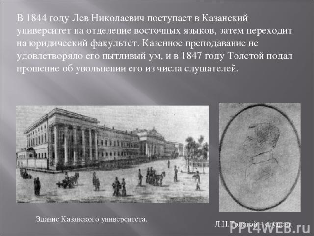 В 1844 году Лев Николаевич поступает в Казанский университет на отделение восточных языков, затем переходит на юридический факультет. Казенное преподавание не удовлетворяло его пытливый ум, и в 1847 году Толстой подал прошение об увольнении его из ч…