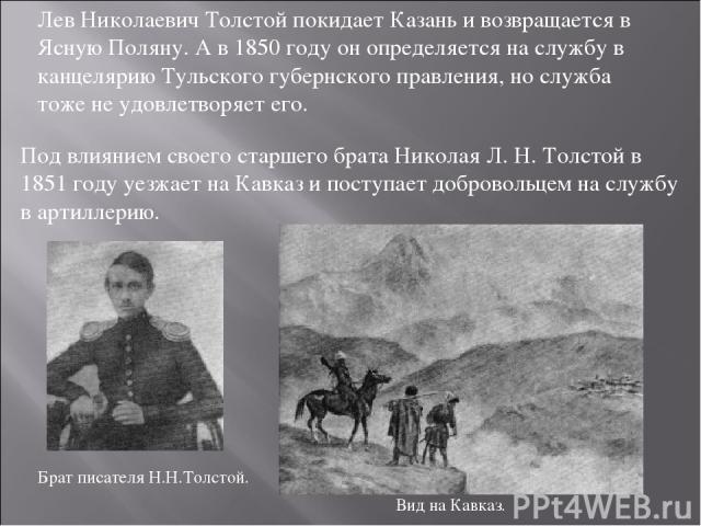 Лев Николаевич Толстой покидает Казань и возвращается в Ясную Поляну. А в 1850 году он определяется на службу в канцелярию Тульского губернского правления, но служба тоже не удовлетворяет его. Под влиянием своего старшего брата Николая Л. Н. Толстой…