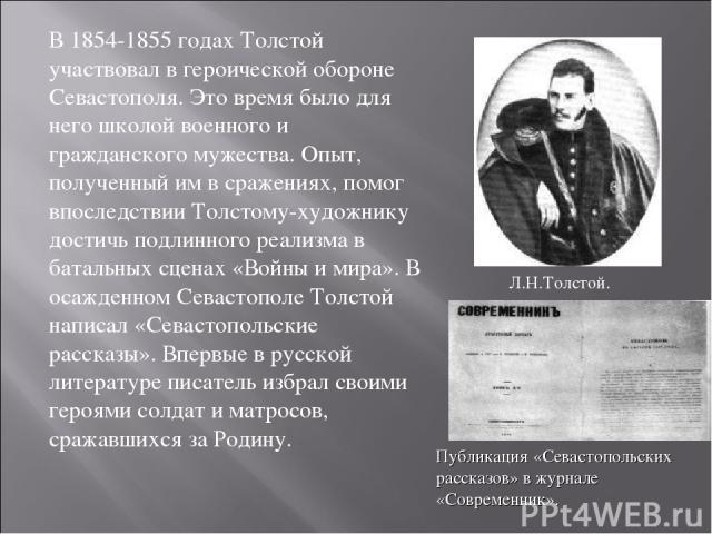 В 1854-1855 годах Толстой участвовал в героической обороне Севастополя. Это время было для него школой военного и гражданского мужества. Опыт, полученный им в сражениях, помог впоследствии Толстому-художнику достичь подлинного реализма в батальных с…