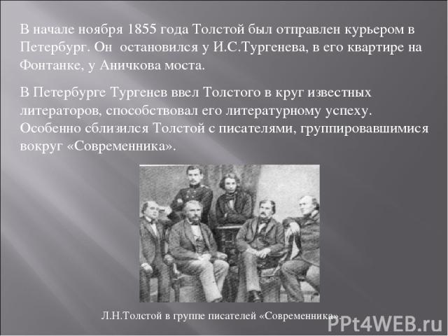 В начале ноября 1855 года Толстой был отправлен курьером в Петербург. Он остановился у И.С.Тургенева, в его квартире на Фонтанке, у Аничкова моста. В Петербурге Тургенев ввел Толстого в круг известных литераторов, способствовал его литературному усп…