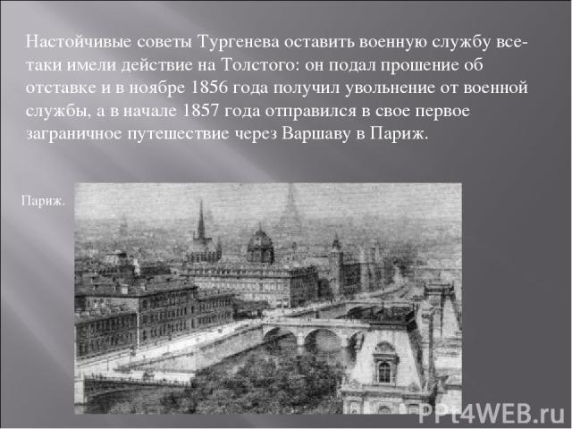 Настойчивые советы Тургенева оставить военную службу все-таки имели действие на Толстого: он подал прошение об отставке и в ноябре 1856 года получил увольнение от военной службы, а в начале 1857 года отправился в свое первое заграничное путешествие …