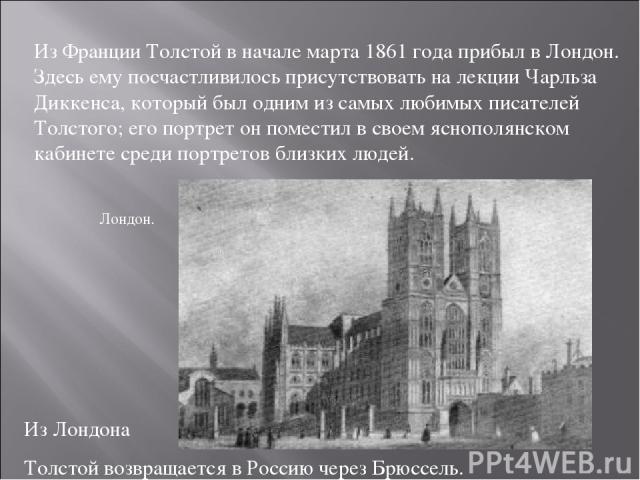 Из Франции Толстой в начале марта 1861 года прибыл в Лондон. Здесь ему посчастливилось присутствовать на лекции Чарльза Диккенса, который был одним из самых любимых писателей Толстого; его портрет он поместил в своем яснополянском кабинете среди пор…