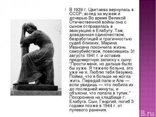 В 1939 г. Цветаева вернулась в СССР, вслед за мужем и дочерью Во время Великой О
