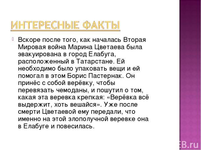 Вскоре после того, как началась Вторая Мировая война Марина Цветаева была эвакуирована в город Елабуга, расположенный в Татарстане. Ей необходимо было упаковать вещи и ей помогал в этом Борис Пастернак. Он принёс с собой верёвку, чтобы перевязать че…