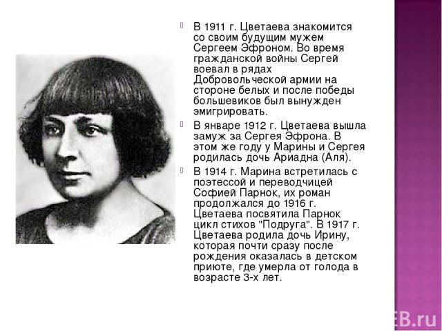 В 1911 г. Цветаева знакомится со своим будущим мужем Сергеем Эфроном. Во время гражданской войны Сергей воевал в рядах Добровольческой армии на стороне белых и после победы большевиков был вынужден эмигрировать. В январе 1912 г. Цветаева вышла замуж…